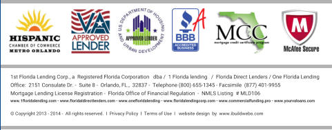 APPROVED LENDER McAfee Secure 1st Florida Lending Corp., a  Registered Florida Corporation   dba /  1 Florida lending   /  Florida Direct Lenders / One Florida Lending Office:  2151 Consulate Dr. -  Suite 8 -  Orlando, FL.,  32837 -  Telephone (800) 655-1345 - Facsimile  (877) 401-9955  Mortgage Lending License Registration -  Florida Office of Financial Regulation  -  NMLS Listing  # MLD106   www.1floridalending.com - www.floridaldirectlenders.com - www.onefloridalending - www.floridalendingcorp.com - www.commercialfunding.pro - www.yourvaloans.com    © Copyright 2013 - 2014 -  All rights reserved.  I  Privacy Policy  I  Terms of Use  I   website design  by  www.ibuildwebs.com
