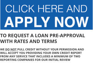 TO REQUEST A LOAN PRE-APPROVAL WITH RATES AND TERMS  WE DO NOT PULL CREDIT WITHOUT YOUR PERMISSION AND WILL ACCEPT YOU PROVIDING YOUR OWN CREDIT REPORT FROM ANY SERVICE THAT INCLUDES A MINIMUM OF TWO REPORTING COMPANIES FOR OUR INITIAL REVIEW