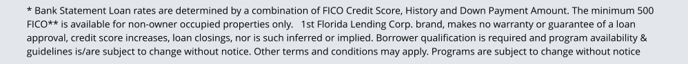 * Bank Statement Loan rates are determined by a combination of FICO Credit Score, History and Down Payment Amount. The minimum 500 FICO** is available for non-owner occupied properties only.   1st Florida Lending Corp. brand, makes no warranty or guarantee of a loan approval, credit score increases, loan closings, nor is such inferred or implied. Borrower qualification is required and program availability & guidelines is/are subject to change without notice. Other terms and conditions may apply. Programs are subject to change without notice