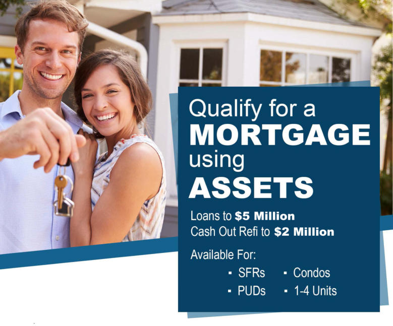 Qualify for a Mortgage using Assets - Loans to $5 Million and Cash Out Refi to $2 Million -  Available For: Single Family Residence, Condos and Multi-Family