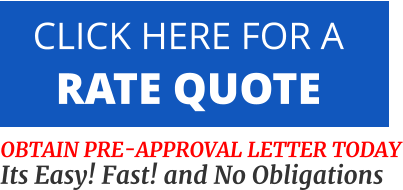 CLICK HERE FOR A  RATE QUOTE   OBTAIN PRE-APPROVAL LETTER TODAY Its Easy! Fast! and No Obligations
